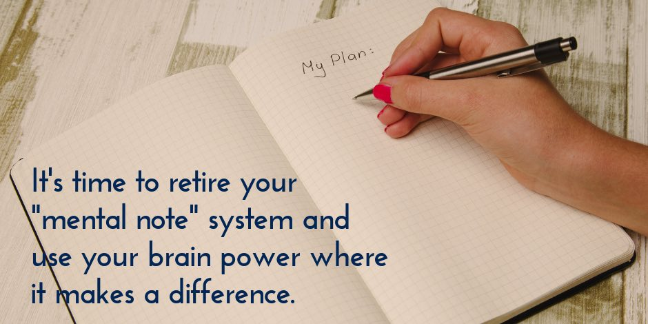 It's time to retire your mental note system and use your brain power where it makes a difference.